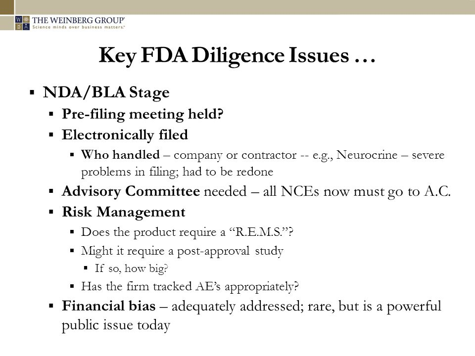 Key FDA Diligence Issues … NDA/BLA Stage Pre-filing meeting held? Electronically filed Who handled – company or contractor -- e.g., Neurocrine – sever