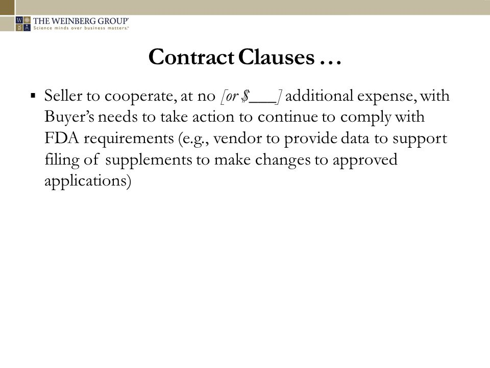 Contract Clauses … Seller to cooperate, at no [or $___] additional expense, with Buyers needs to take action to continue to comply with FDA requiremen