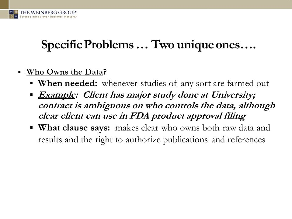 Specific Problems … Two unique ones…. Who Owns the Data? When needed: whenever studies of any sort are farmed out Example: Client has major study done