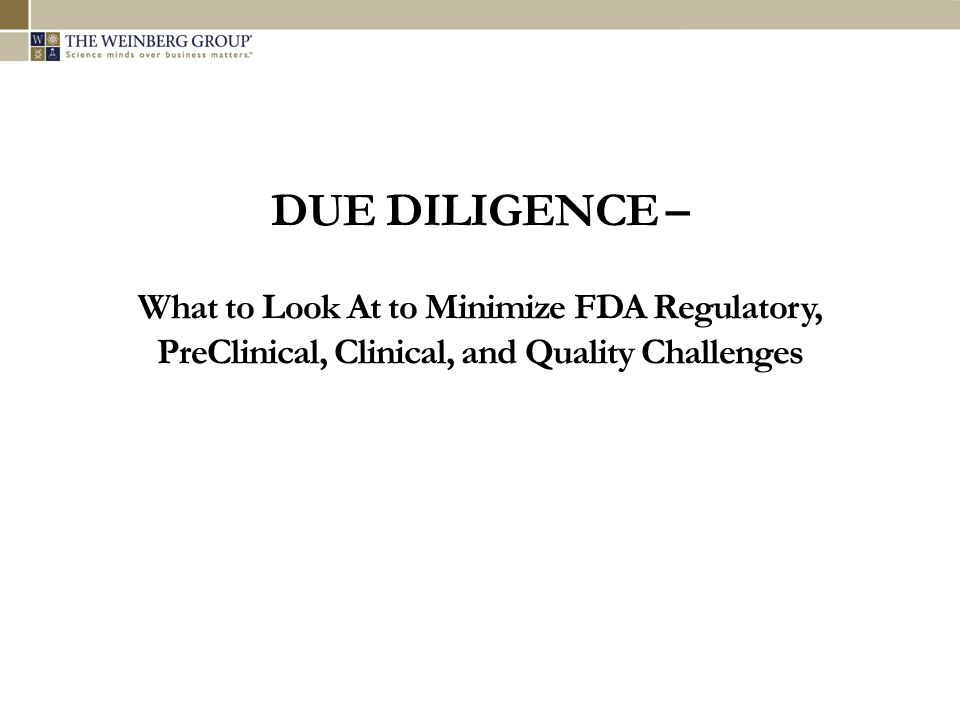 DUE DILIGENCE – What to Look At to Minimize FDA Regulatory, PreClinical, Clinical, and Quality Challenges