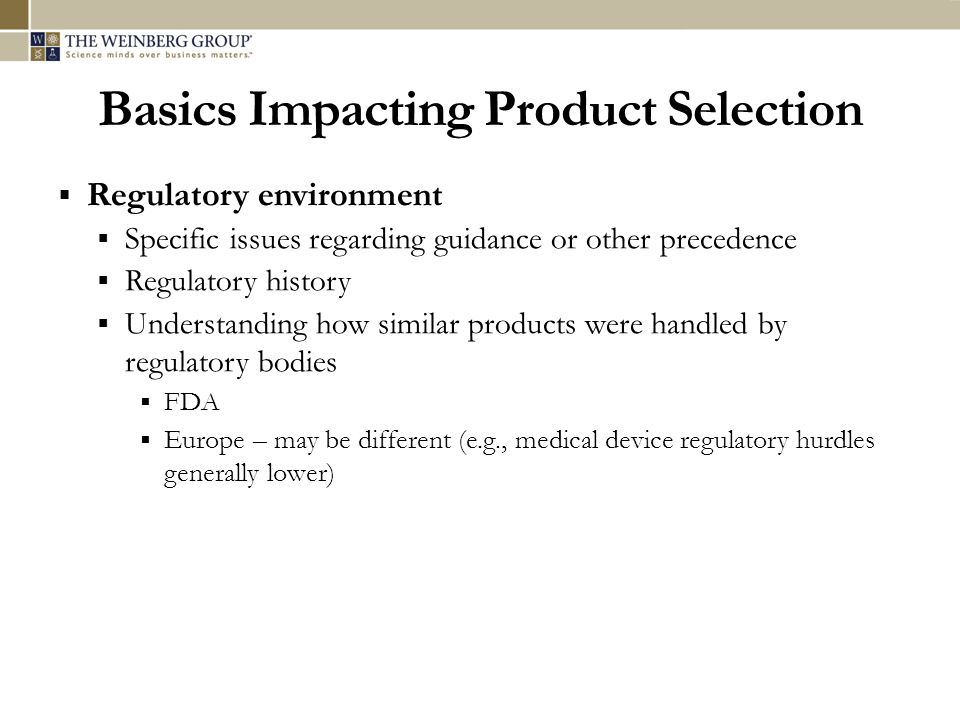 Basics Impacting Product Selection Regulatory environment Specific issues regarding guidance or other precedence Regulatory history Understanding how
