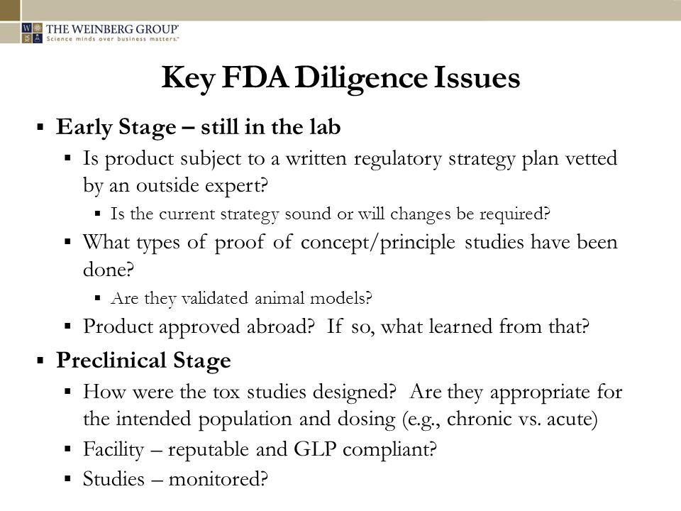 Key FDA Diligence Issues Early Stage – still in the lab Is product subject to a written regulatory strategy plan vetted by an outside expert? Is the c