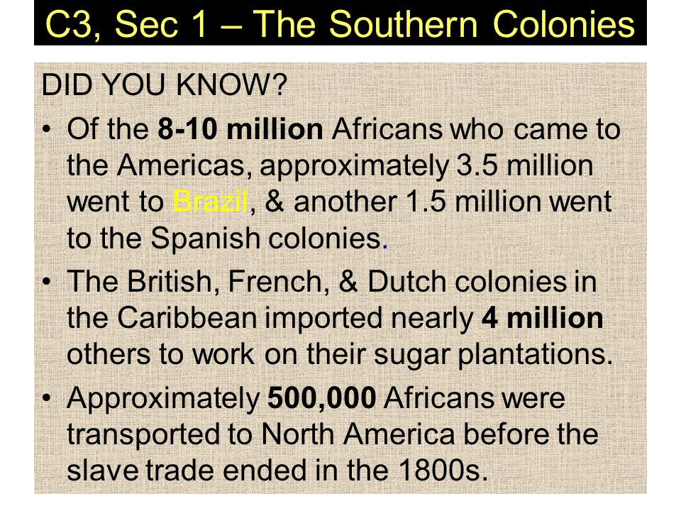 C3, Sec 1 – The Southern Colonies DID YOU KNOW? Of the 8-10 million Africans who came to the Americas, approximately 3.5 million went to Brazil, & ano