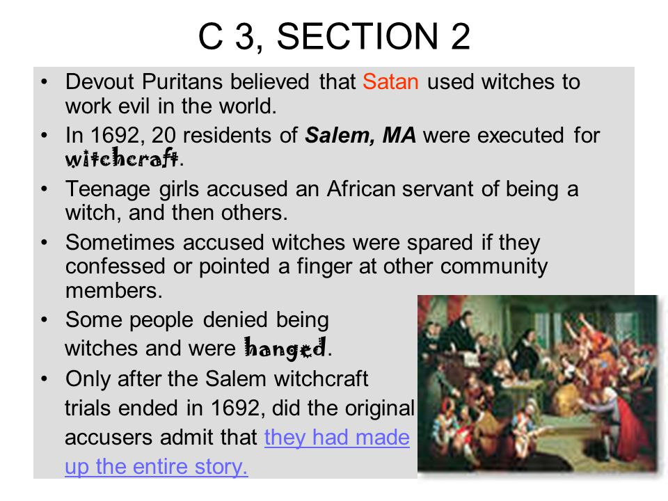 Devout Puritans believed that Satan used witches to work evil in the world. In 1692, 20 residents of Salem, MA were executed for witchcraft. Teenage g