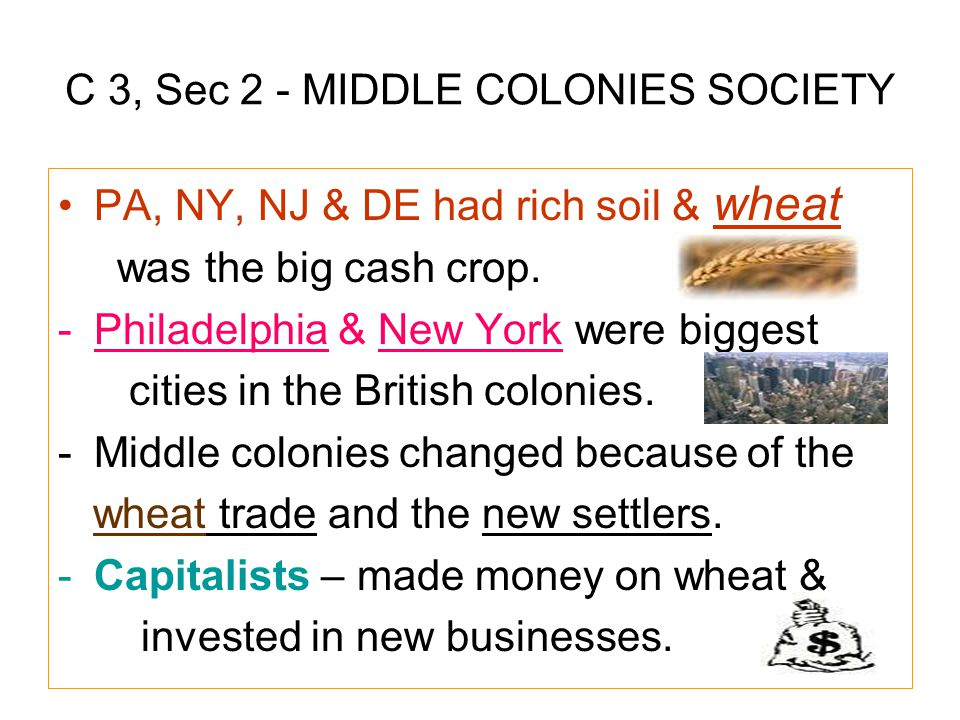 C 3, Sec 2 - MIDDLE COLONIES SOCIETY PA, NY, NJ & DE had rich soil & wheat was the big cash crop. -Philadelphia & New York were biggest cities in the