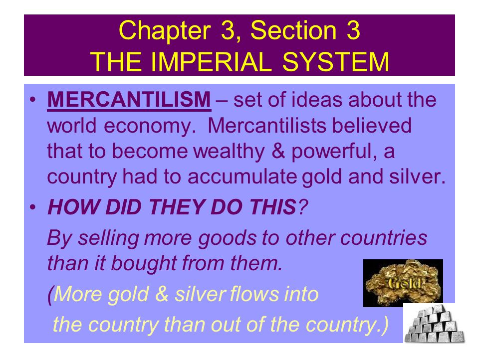 Chapter 3, Section 3 THE IMPERIAL SYSTEM MERCANTILISM – set of ideas about the world economy. Mercantilists believed that to become wealthy & powerful