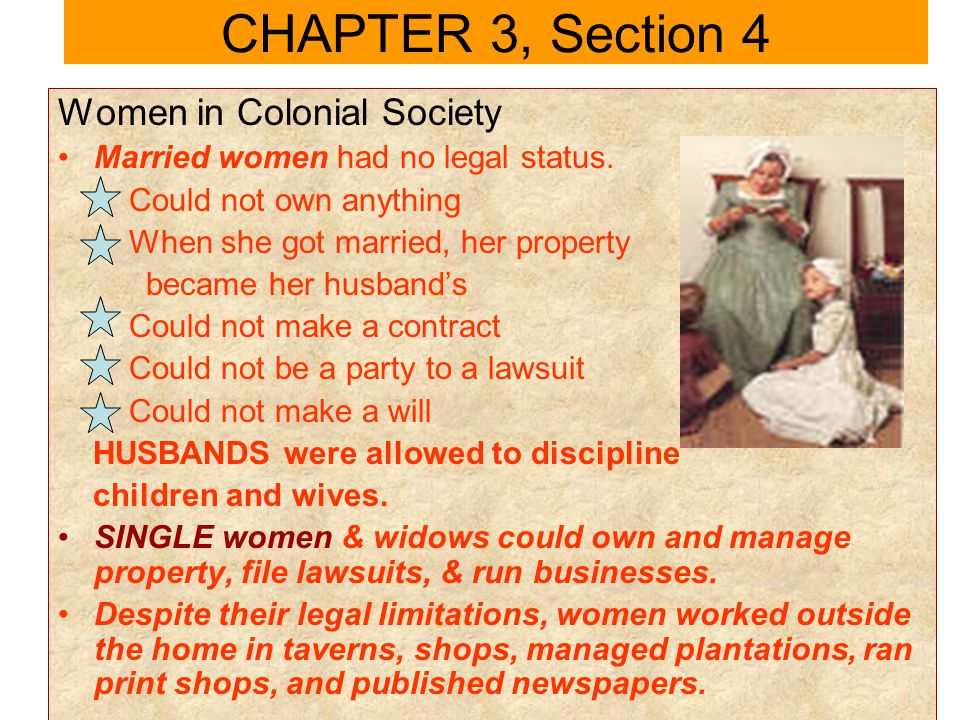 Women in Colonial Society Married women had no legal status. Could not own anything When she got married, her property became her husbands Could not m