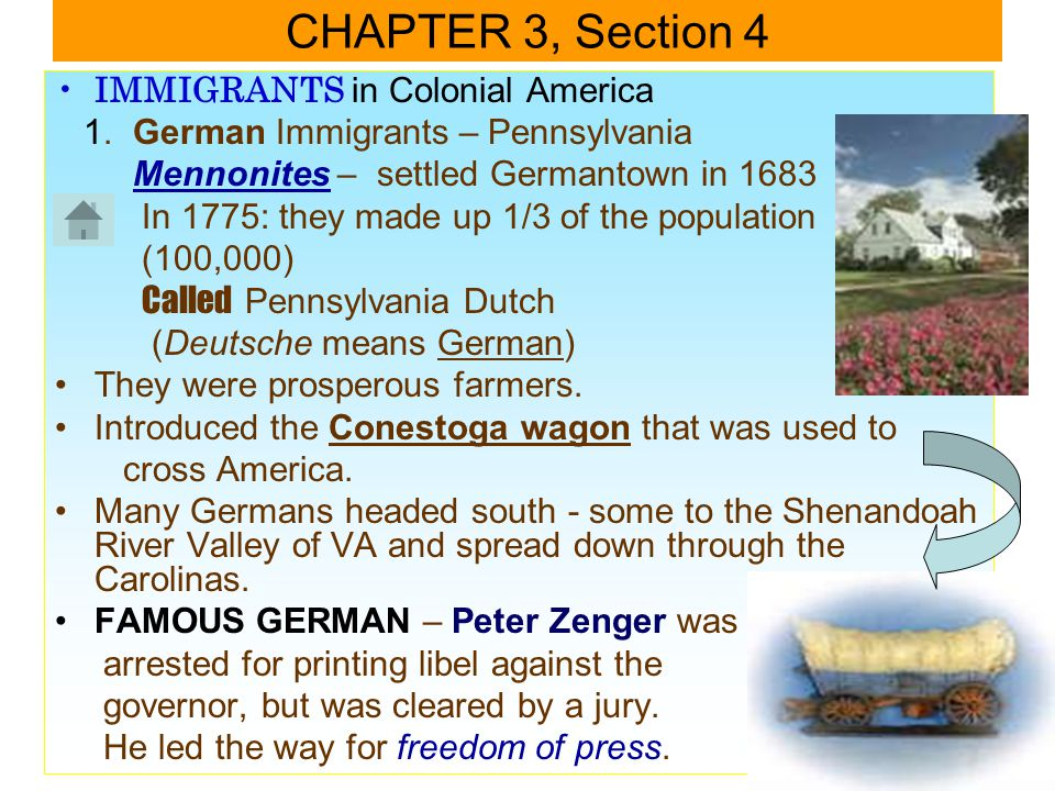 IMMIGRANTS in Colonial America 1. German Immigrants – Pennsylvania Mennonites – settled Germantown in 1683 In 1775: they made up 1/3 of the population