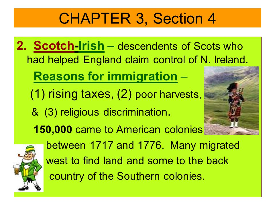 2. Scotch-Irish – descendents of Scots who had helped England claim control of N. Ireland. Reasons for immigration – (1) rising taxes, (2) poor harves