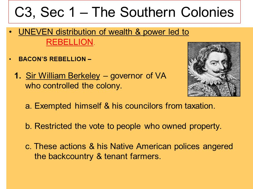 C3, Sec 1 – The Southern Colonies UNEVEN distribution of wealth & power led to REBELLION. BACONS REBELLION – 1. Sir William Berkeley – governor of VA