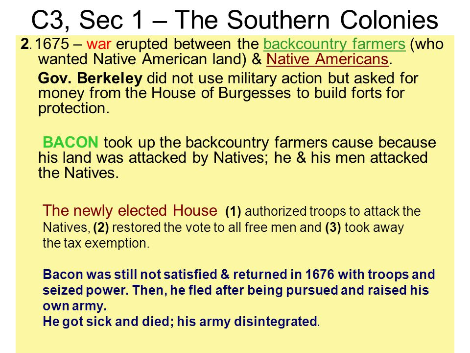 C3, Sec 1 – The Southern Colonies 2. 1675 – war erupted between the backcountry farmers (who wanted Native American land) & Native Americans. Gov. Ber