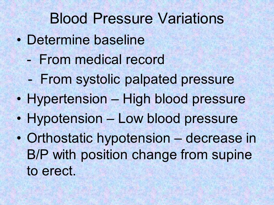 Blood Pressure Variations Determine baseline - From medical record - From systolic palpated pressure Hypertension – High blood pressure Hypotension – Low blood pressure Orthostatic hypotension – decrease in B/P with position change from supine to erect.