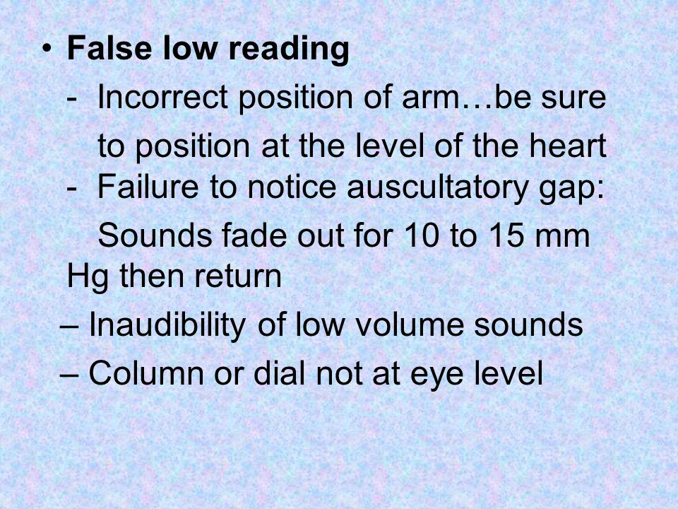 False low reading - Incorrect position of arm…be sure to position at the level of the heart - Failure to notice auscultatory gap: Sounds fade out for 10 to 15 mm Hg then return – Inaudibility of low volume sounds – Column or dial not at eye level