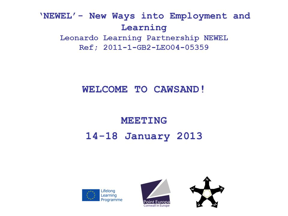 WELCOME TO CAWSAND! MEETING 14-18 January 2013 NEWEL- New Ways into Employment and Learning Leonardo Learning Partnership NEWEL Ref; 2011-1-GB2-LEO04-