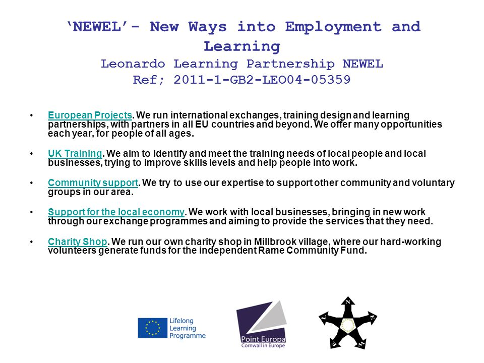 NEWEL- New Ways into Employment and Learning Leonardo Learning Partnership NEWEL Ref; 2011-1-GB2-LEO04-05359 European Projects. We run international e