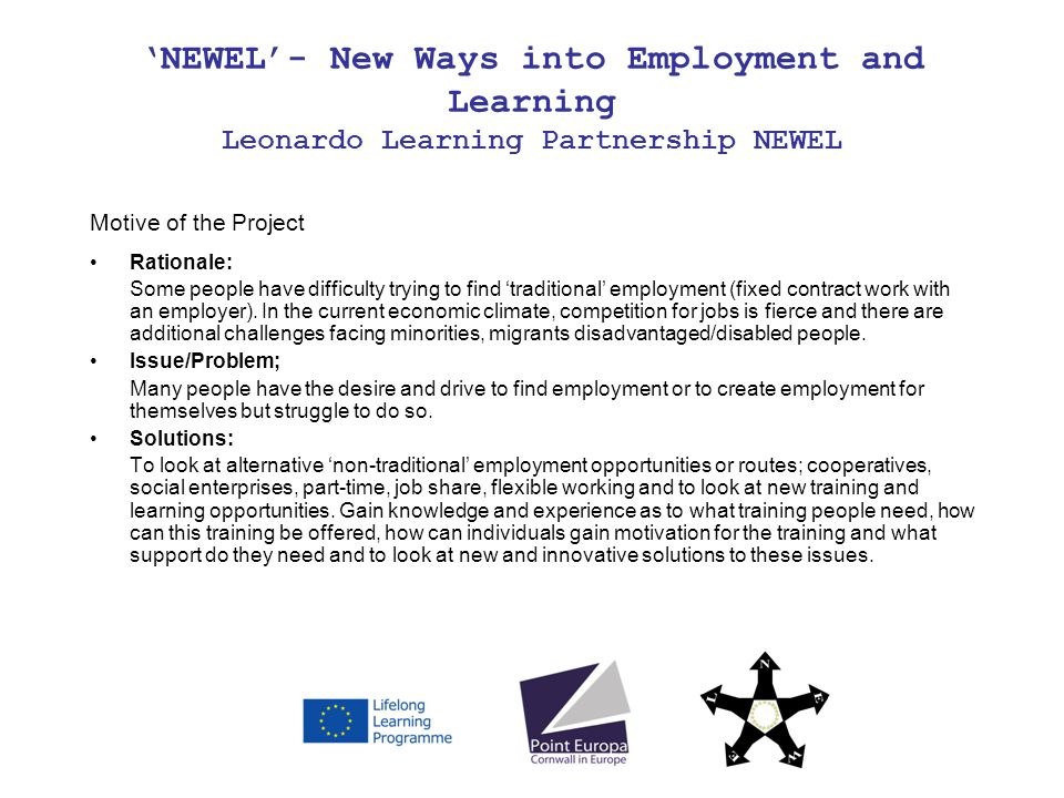 NEWEL- New Ways into Employment and Learning Leonardo Learning Partnership NEWEL Motive of the Project Rationale: Some people have difficulty trying to find traditional employment (fixed contract work with an employer).