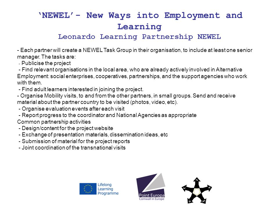 NEWEL- New Ways into Employment and Learning Leonardo Learning Partnership NEWEL - Each partner will create a NEWEL Task Group in their organisation, to include at least one senior manager.