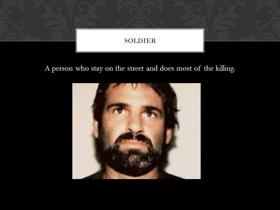 A person who stay on the street and does most of the killing. SOLDIER