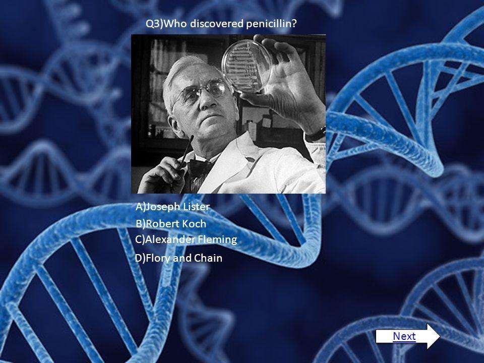 Q3)Who discovered penicillin? A)Joseph Lister B)Robert Koch C)Alexander Fleming D)Flory and Chain Next