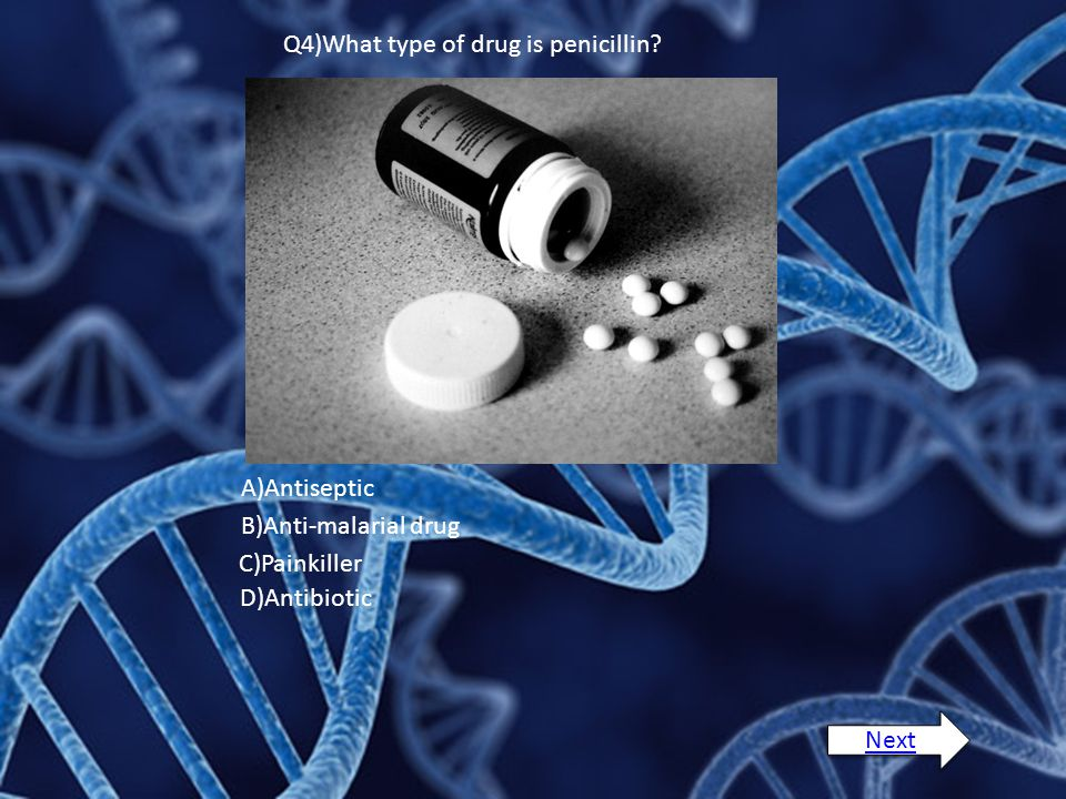 Q4)What type of drug is penicillin? A)Antiseptic B)Anti-malarial drug C)Painkiller D)Antibiotic Next