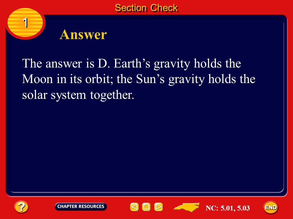 1 1 Section Check Question 1 __________ gravity holds the solar system together. A. Earths B. Jupiters C. The Moons D. The Suns NC: 5.01, 5.03