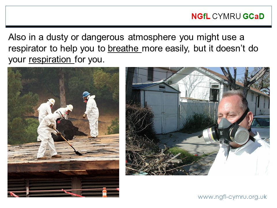 www.ngfl-cymru.org.uk NGfL CYMRU GCaD Also in a dusty or dangerous atmosphere you might use a respirator to help you to breathe more easily, but it doesnt do your respiration for you.