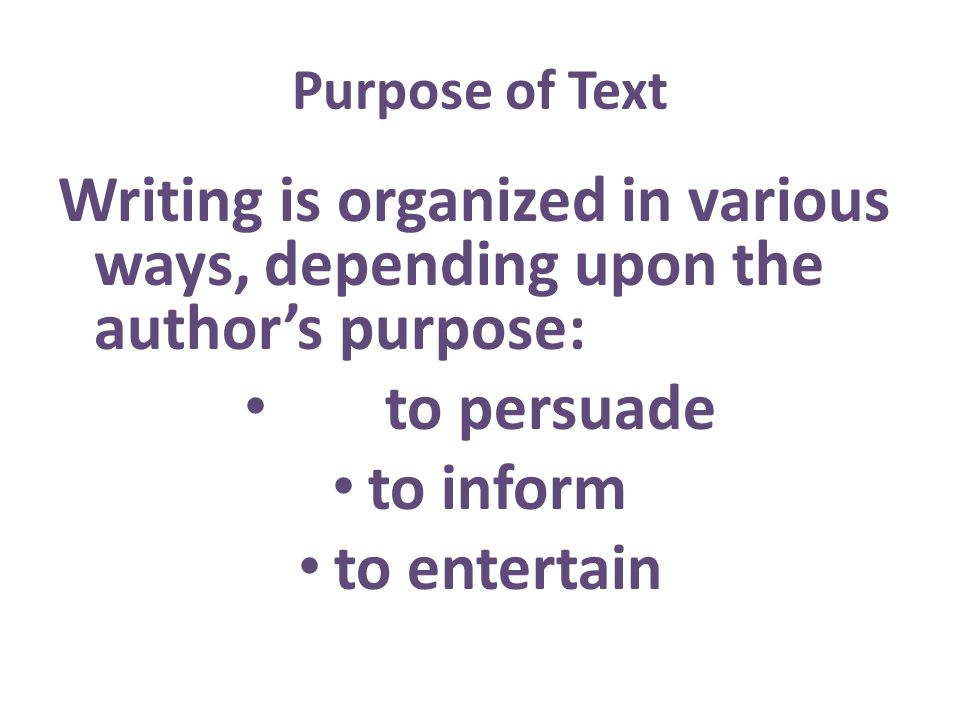 Purpose of Text Writing is organized in various ways, depending upon the authors purpose: to persuade to inform to entertain