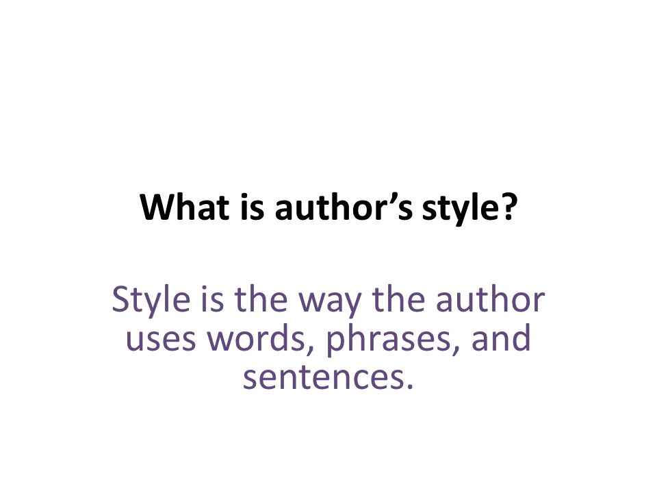 What is authors style Style is the way the author uses words, phrases, and sentences.