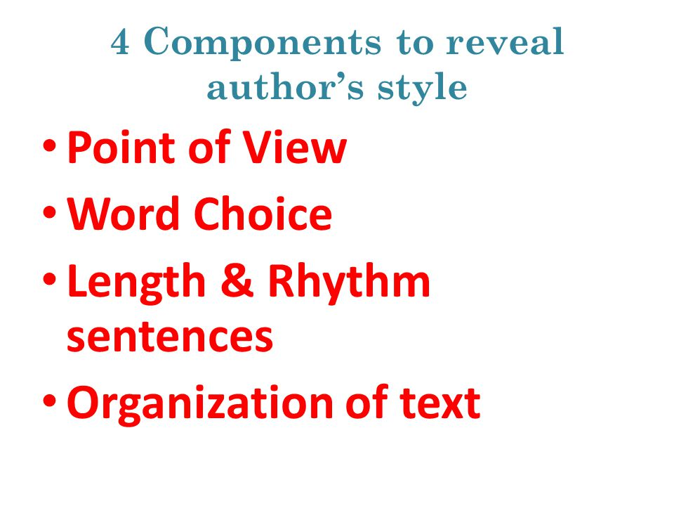 4 Components to reveal authors style Point of View Word Choice Length & Rhythm sentences Organization of text