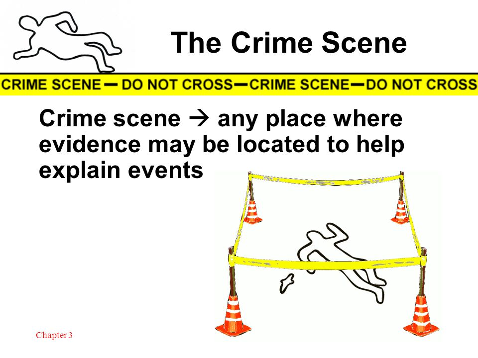 Chapter 3 1 The Crime Scene Crime scene any place where evidence may be located to help explain events