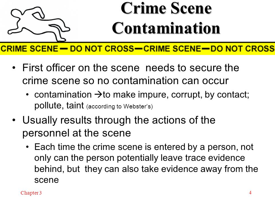 Chapter 3 Crime Scene Contamination The potential for evidence (or crime scene) contamination increases as the number of people entering a crime scene also increases Environmental conditions may also play a major role in the contamination of crime scene evidence http://west.salkeiz.k12.or.us/contract/Shaffer_Web/Documents/Readings/Crime%20Scene%20Contamination %20Issues.htm http://west.salkeiz.k12.or.us/contract/Shaffer_Web/Documents/Readings/Crime%20Scene%20Contamination %20Issues.htm 5