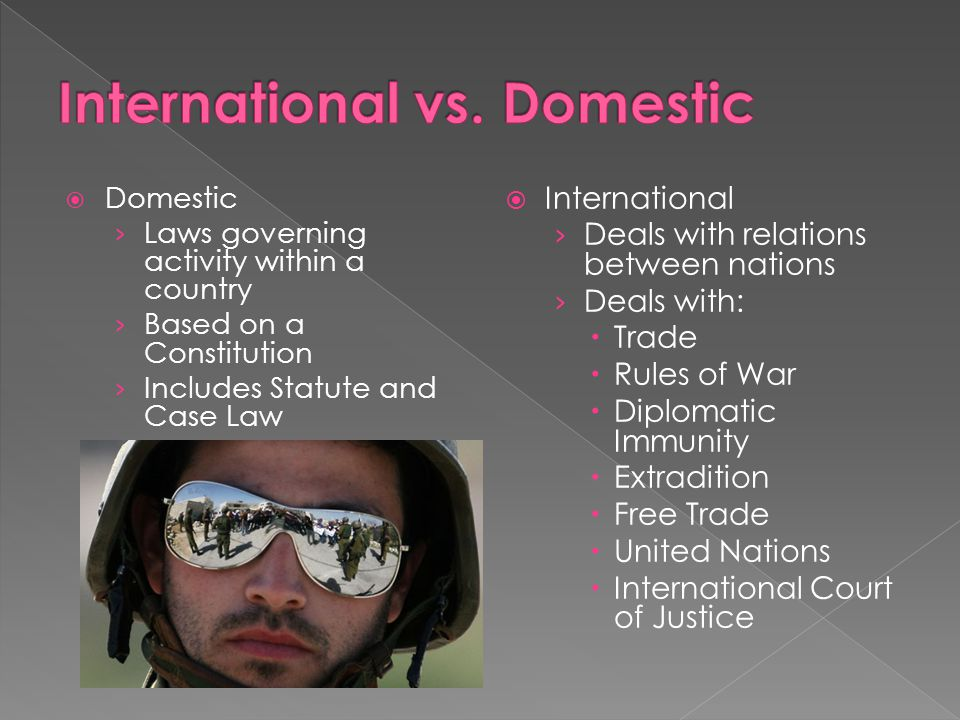 Domestic Laws governing activity within a country Based on a Constitution Includes Statute and Case Law International Deals with relations between nations Deals with: Trade Rules of War Diplomatic Immunity Extradition Free Trade United Nations International Court of Justice