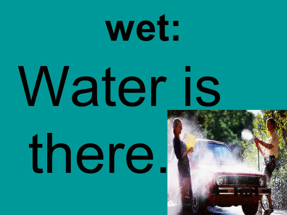 wet: Water is there.