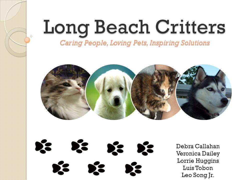 Long Beach Critters Caring People, Loving Pets, Inspiring Solutions Debra Callahan Veronica Dailey Lorrie Huggins Luis Tobon Leo Song Jr.