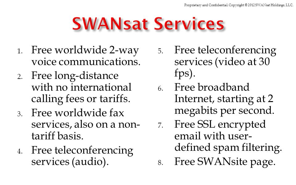 Proprietary and Confidential. Copyright © 2012 SWANsat Holdings, LLC. 1. Free worldwide 2-way voice communications. 2. Free long-distance with no inte