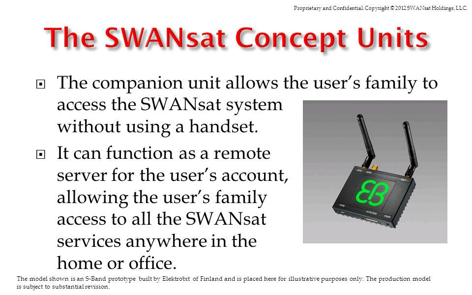 Proprietary and Confidential. Copyright © 2012 SWANsat Holdings, LLC. The companion unit allows the users family to access the SWANsat system without