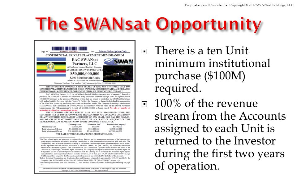 Proprietary and Confidential. Copyright © 2012 SWANsat Holdings, LLC. There is a ten Unit minimum institutional purchase ($100M) required. 100% of the