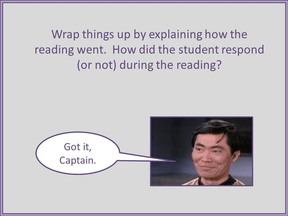 Wrap things up by explaining how the reading went. How did the student respond (or not) during the reading? Got it, Captain.