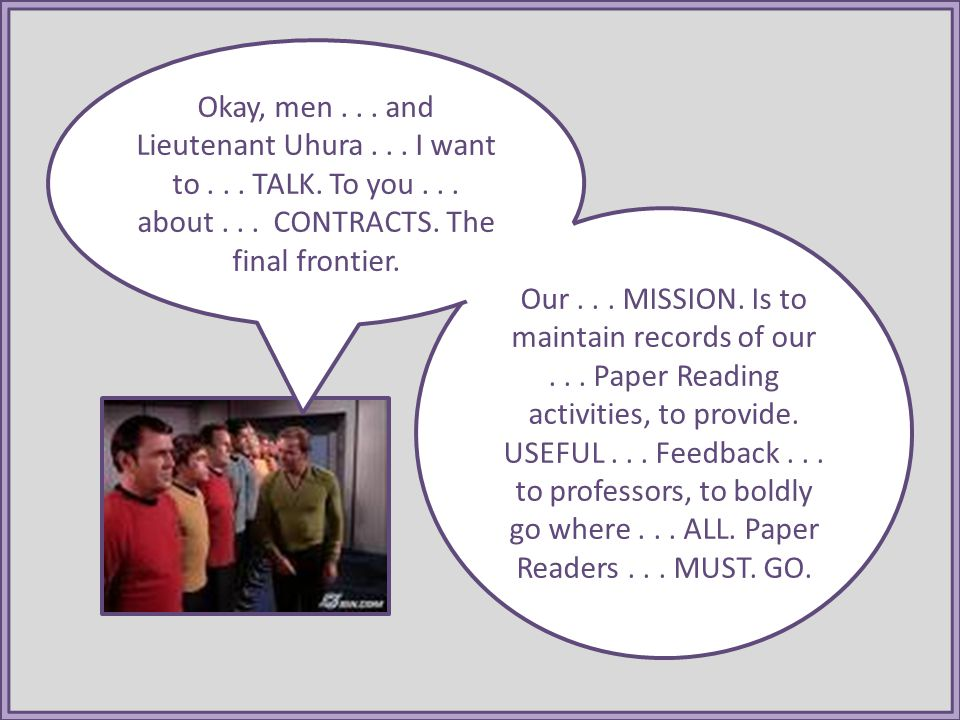 Our... MISSION. Is to maintain records of our... Paper Reading activities, to provide. USEFUL... Feedback... to professors, to boldly go where... ALL.