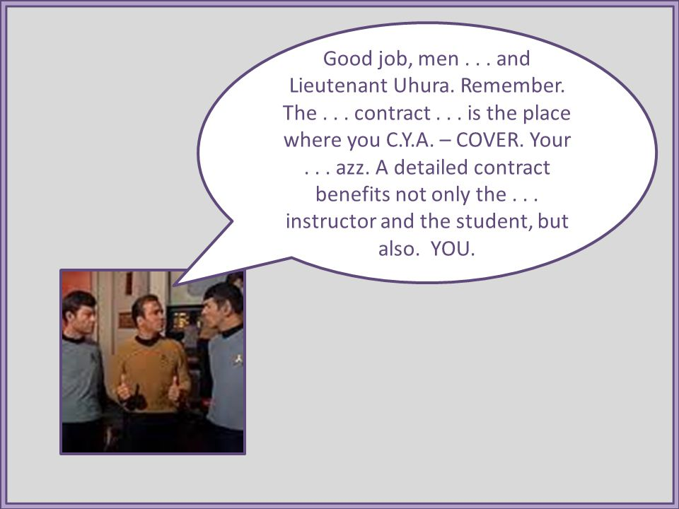 Good job, men... and Lieutenant Uhura. Remember. The... contract... is the place where you C.Y.A. – COVER. Your... azz. A detailed contract benefits n