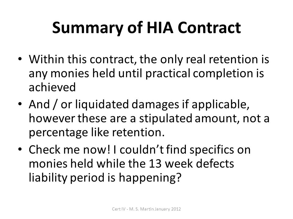 Summary of HIA Contract Within this contract, the only real retention is any monies held until practical completion is achieved And / or liquidated damages if applicable, however these are a stipulated amount, not a percentage like retention.