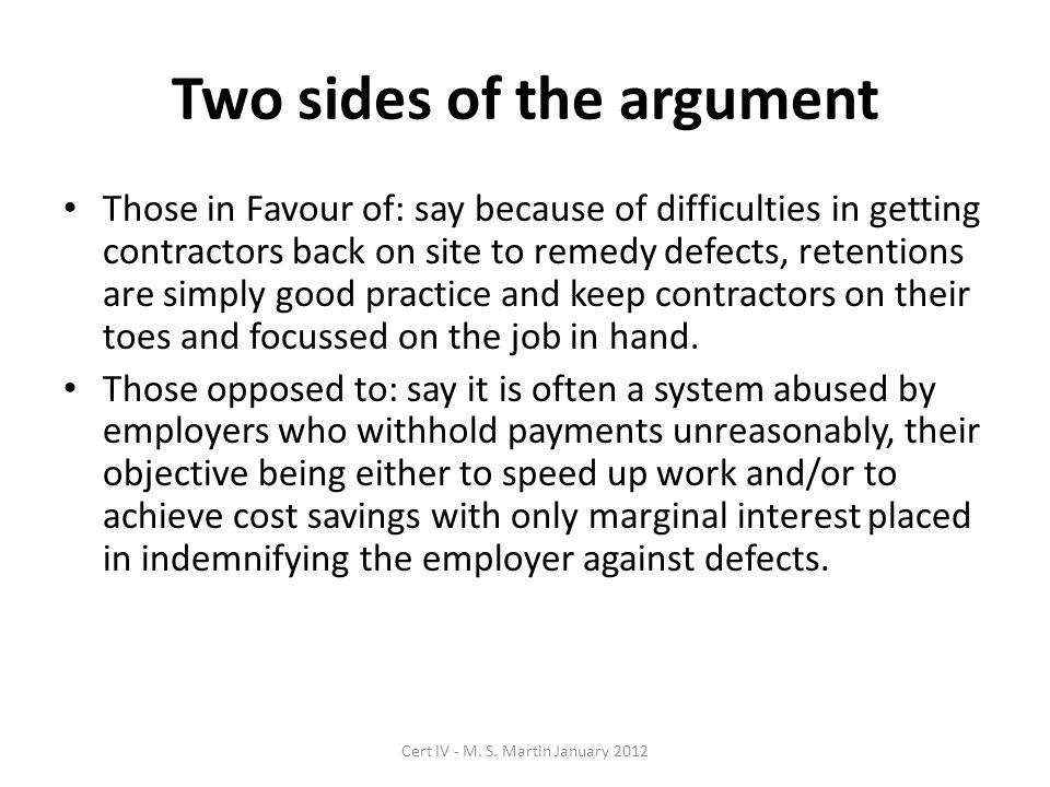 Two sides of the argument Those in Favour of: say because of difficulties in getting contractors back on site to remedy defects, retentions are simply good practice and keep contractors on their toes and focussed on the job in hand.