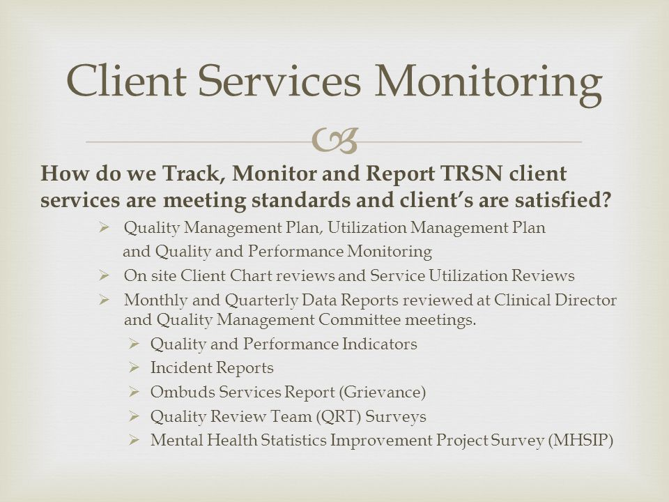 How do we Track, Monitor and Report TRSN client services are meeting standards and clients are satisfied? Quality Management Plan, Utilization Managem
