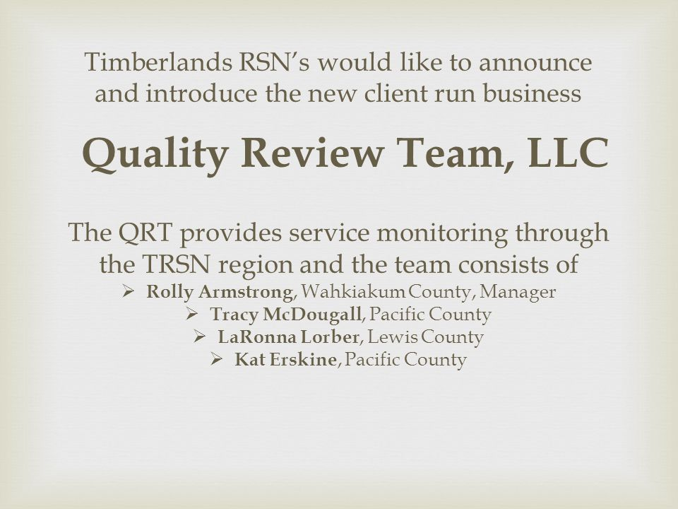 Timberlands RSNs would like to announce and introduce the new client run business Quality Review Team, LLC The QRT provides service monitoring through the TRSN region and the team consists of Rolly Armstrong, Wahkiakum County, Manager Tracy McDougall, Pacific County LaRonna Lorber, Lewis County Kat Erskine, Pacific County