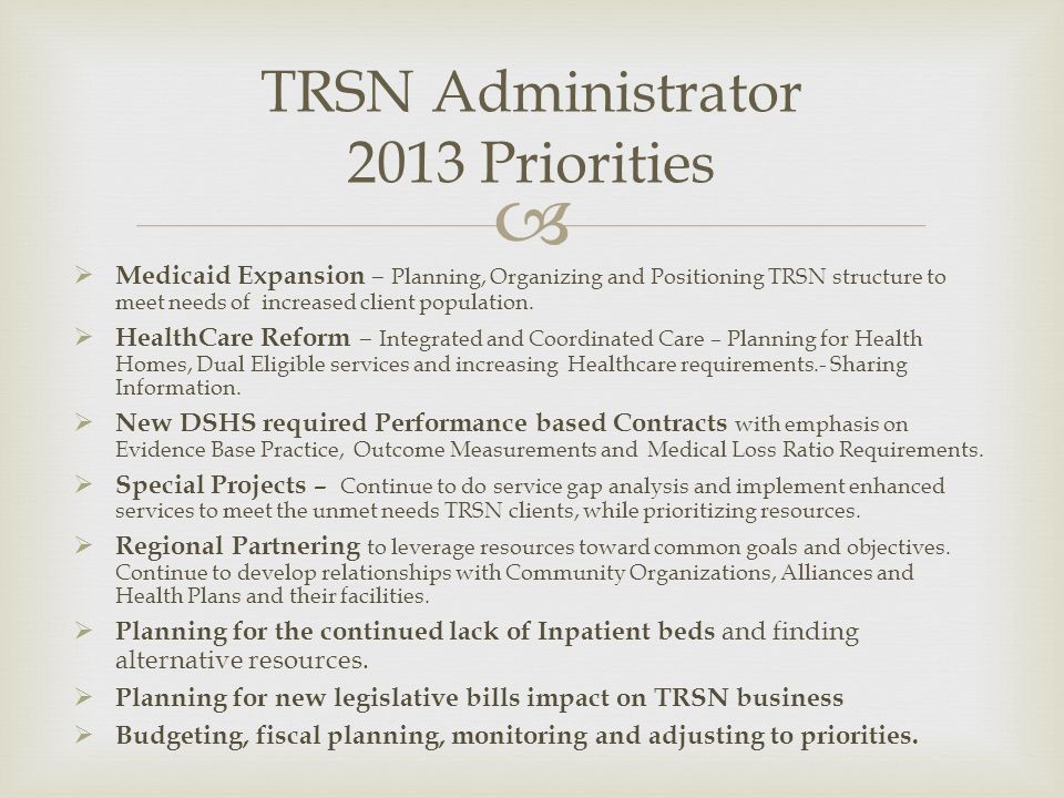 TRSN Administrator 2013 Priorities Medicaid Expansion – Planning, Organizing and Positioning TRSN structure to meet needs of increased client population.