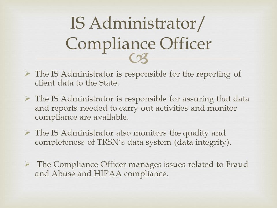 The IS Administrator is responsible for the reporting of client data to the State. The IS Administrator is responsible for assuring that data and repo