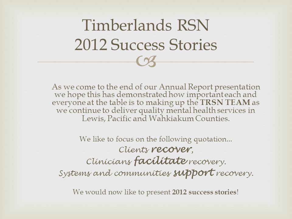 Timberlands RSN 2012 Success Stories As we come to the end of our Annual Report presentation we hope this has demonstrated how important each and everyone at the table is to making up the TRSN TEAM as we continue to deliver quality mental health services in Lewis, Pacific and Wahkiakum Counties.