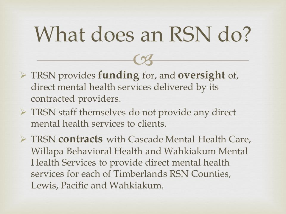 TRSN provides funding for, and oversight of, direct mental health services delivered by its contracted providers. TRSN staff themselves do not provide