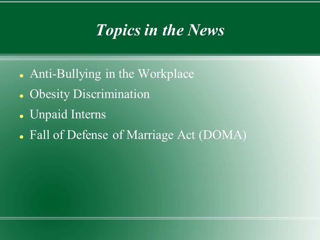 Anti-Bullying in the Workplace Obesity Discrimination Unpaid Interns Fall of Defense of Marriage Act (DOMA)