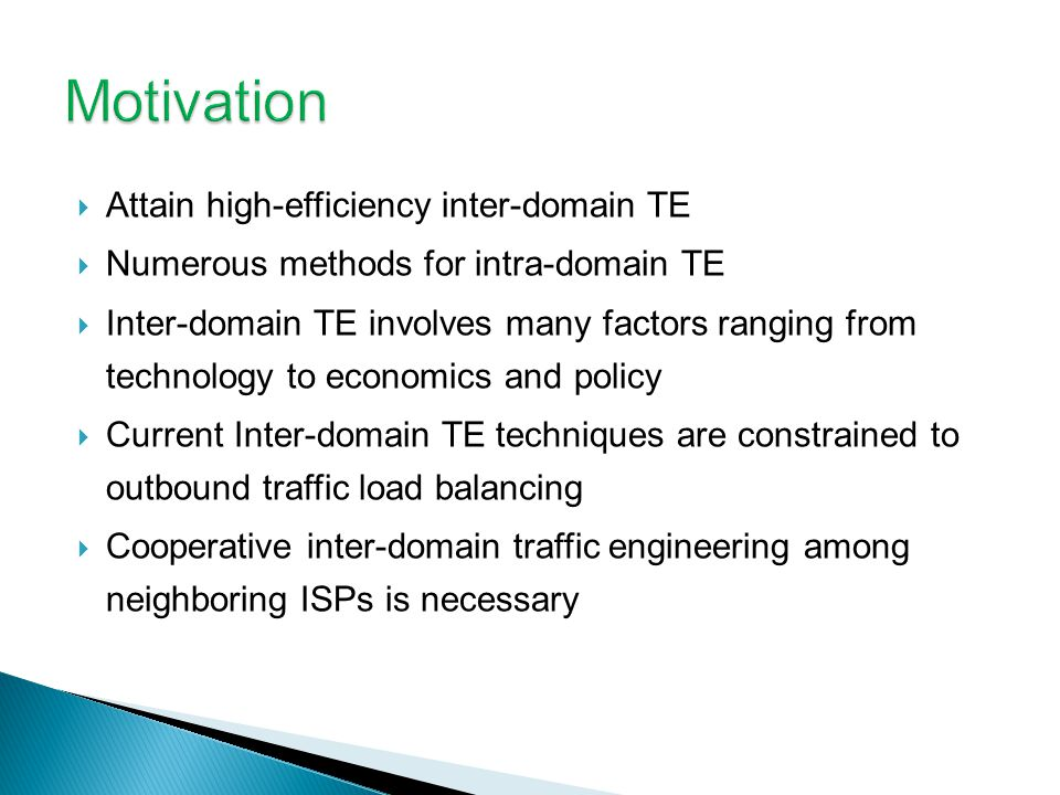 Attain high-efficiency inter-domain TE Numerous methods for intra-domain TE Inter-domain TE involves many factors ranging from technology to economics and policy Current Inter-domain TE techniques are constrained to outbound traffic load balancing Cooperative inter-domain traffic engineering among neighboring ISPs is necessary